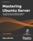 Mastering Ubuntu Server: Gain expertise in the art of deploying, configuring, managing, and troubleshooting Ubuntu Server Cover Image