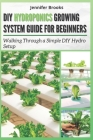 DIY Hydroponics Growing System Guide for Beginners: Walking Through a Simple DIY Hydro Setup Cover Image