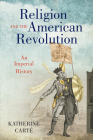 Religion and the American Revolution: An Imperial History (Published by the Omohundro Institute of Early American Histo) Cover Image