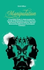 Manipulation: A Superlative Guide To Understanding The Concepts Of Manipulation, Covert Persuasion, Mind Control, Emotional Influenc Cover Image