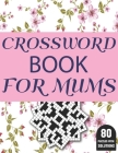 Crossword Book For Mums: Amazing Large Print Brain Game Puzzles Book For Puzzle Lovers Women Mums With Supply Of 80 Puzzles And Solutions Cover Image