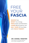 Free Your Fascia: Relieve Pain, Boost Your Energy, Ease Anxiety and Depression, Lower Blood Pressure, and Melt Years Off Your Body with Fascia Therapy Cover Image