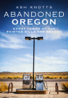 Abandoned Oregon: Ghost Towns of the Painted Hills and Beyond (America Through Time) Cover Image