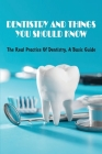 Dentistry And Things You Should Know: The Real Practice Of Dentistry, A Basic Guide: How To Make A Dentist Appointment For The First Time Cover Image