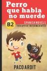 Spanish Novels: Perro que habla no muerde (Spanish Novels for Upper-Intermediates - B2) Cover Image