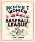 The Incredible Women of the All-American Girls Professional Baseball League Cover Image