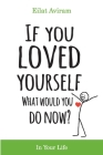 If You Loved Yourself, What Would You Do Now?: How to not hate yourself and feel better about yourself in your mind body and health, sex, money, food, Cover Image