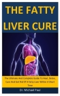 The Fatty Liver Cure: The Ultimate And Complete Guide To Heal, Detox, Cure And Get Rid Of A Fatty Liver Within A Short Time Cover Image