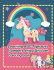 Learning ABC Alphabet, Numbers enjoy Unicorn Coloring Book: Experience the ABC's like never before. Design Coloring book with Unicorn for kids. Cover Image