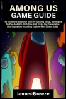 Among Us Game Guide: The Complete Beginner And Pro Gaming Setup, Strategies To Play And Win With Tips And Tricks For Crewmates And Impostor Cover Image