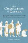 The Characters of Easter: The Villains, Heroes, Cowards, and Crooks Who Witnessed History's Biggest  Miracle Cover Image