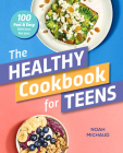 The Healthy Cookbook for Teens: 100 Fast & Easy Delicious Recipes Cover Image