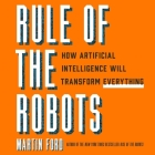 Rule of the Robots Lib/E: How Artificial Intelligence Will Transform Everything Cover Image