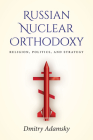 Russian Nuclear Orthodoxy: Religion, Politics, and Strategy Cover Image