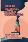 Guide To Dialectical Behavior Therapy Skills: How To Overcome Mental Problems And Emotional Issues: Dbt For Severe Anxiety And Panic Attacks Cover Image