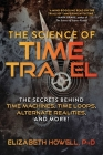The Science of Time Travel: The Secrets Behind Time Machines, Time Loops, Alternate Realities, and More! Cover Image