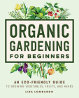 Organic Gardening for Beginners: An Eco-Friendly Guide to Growing Vegetables, Fruits, and Herbs Cover Image