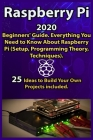 Raspberry Pi: 2020 Beginners' Guide . Everything You Need to Know About Raspberry Pi ( Setup, Programming Theory, Techniques ). 25 I Cover Image
