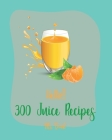 Hello! 300 Juice Recipes: Best Juice Cookbook Ever For Beginners [Book 1] Cover Image