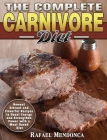 The Complete Carnivore Diet: Newest Vibrant and Flavorful Recipes to Boost Energy and Strengthen Power with a Meat Based Diet Cover Image