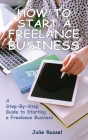How to Start a Freelance Business: A Step-By-Step Guide to Starting a Freelance Business Cover Image