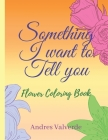 Something I want To Tell You: Flower Coloring Book Cover Image