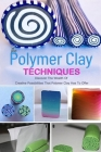 The Polymer Clay Techniques: Discover The Wealth Of Creative Possibilities That Polymer Clay Has To Offer: Discover The Wealth Of Creative Possibil Cover Image