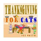 Thanksgiving for Cats: A Rhyming Thanksgiving Picture Book for Kids filled with Thanksgiving food, Thanksgiving memories and Thanksgiving Fun Cover Image