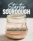 Starter Sourdough: The Step-By-Step Guide to Sourdough Starters, Baking Loaves, Baguettes, Pancakes, and More Cover Image