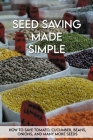 Seed Saving Made Simple: How To Save Tomato, Cucumber, Beans, Onions, And Many More Seeds: Seed Saving Handbook For Beginners Cover Image
