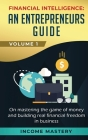 Financial Intelligence: An Entrepreneurs Guide on Mastering the Game of Money and Building Real Financial Freedom in Business Volume 1 Cover Image