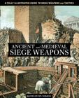 Ancient and Medieval Siege Weapons: A Fully Illustrated Guide to Siege Weapons and Tactics Cover Image