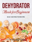 Dehydrator Meals for Beginners: Basic Dehydrator Recipes Cover Image