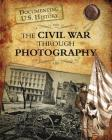 The Civil War Through Photography (Documenting U.S. History) Cover Image