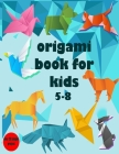 Origami Book for Kids 5-8: Over 28 Simple Project with Step-By-Step Instructions Cover Image