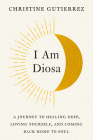 I Am Diosa: A Journey to Healing Deep, Loving Yourself, and Coming Back Home to Soul Cover Image