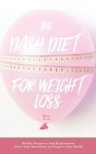 The Dash Diet for Weight Loss: Healthy Recipes to Stop Hypertension, Boost Your Metabolism and Improve Your Health Cover Image