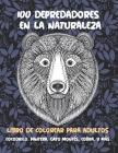 100 depredadores en la naturaleza - Libro de colorear para adultos - Cocodrilo, Pantera, Gato montés, Cobra, y más Cover Image