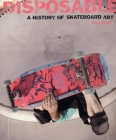 Disposable: A History of Skateboard Art Cover Image