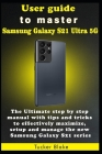 User guide to master Samsung Galaxy S21 Ultra 5G: The Ultimate step by step manual with tips and tricks to effectively maximize, setup and manage the Cover Image