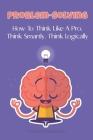 Problem-Solving: How To Think Like A Pro, Think Smartly, Think Logically: How To Exercise Your Brain For Better Thinking Skills Cover Image