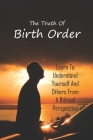 The Truth Of Birth Order: Learn To Understand Yourself And Others From A Biblical Perspective: Birth Order Examples Cover Image