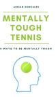 Mentally Tough Tennis: 8 Ways to be Mentally Tough Cover Image