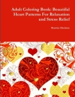 Adult Coloring Book: Beautiful Heart Patterns For Relaxation and Stress Relief Cover Image