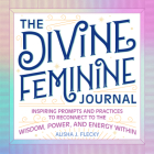 The Divine Feminine Journal: Inspiring Prompts and Practices to Reconnect to the Wisdom, Power, and Energy Within Cover Image