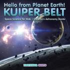 Hello from Planet Earth! KUIPER BELT - Space Science for Kids - Children's Astronomy Books Cover Image