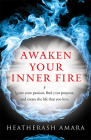 Awaken Your Inner Fire: Ignite Your Passion, Find Your Purpose, and Create the Life That You Love Cover Image