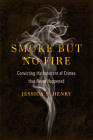 Smoke but No Fire: Convicting the Innocent of Crimes that Never Happened Cover Image