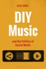 DIY Music and the Politics of Social Media (Alternate Takes: Critical Responses to Popular Music) Cover Image