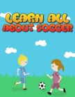 Learn All About Soccer: Awesome Coloring book for all soccer lover - 100+ pages with unique illustration every one can loved it Cover Image